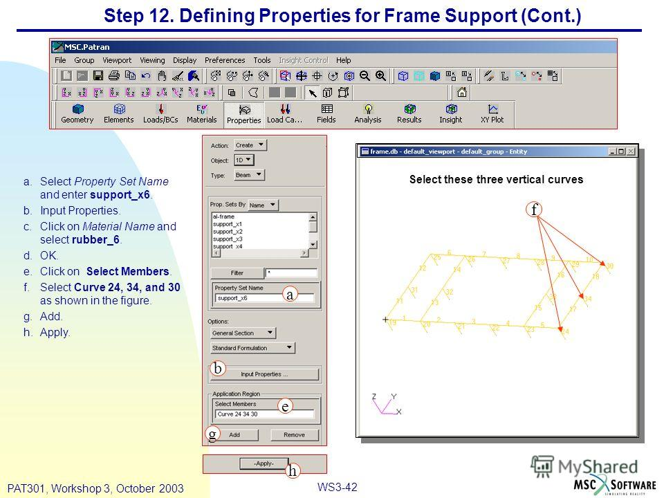 WS3-42 PAT301, Workshop 3, October 2003 Step 12. Defining Properties for Frame Support (Cont.) a.Select Property Set Name and enter support_x6. b.Input Properties. c.Click on Material Name and select rubber_6. d.OK. e.Click on Select Members. f.Selec