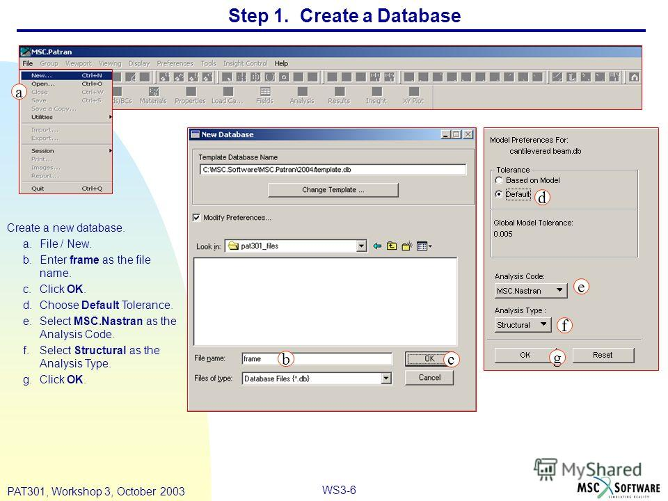 WS3-6 PAT301, Workshop 3, October 2003 Step 1. Create a Database Create a new database. a.File / New. b.Enter frame as the file name. c.Click OK. d.Choose Default Tolerance. e.Select MSC.Nastran as the Analysis Code. f.Select Structural as the Analys