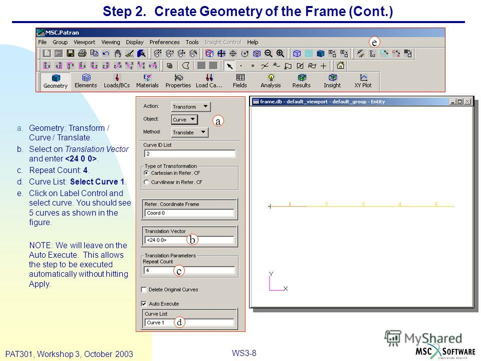 WS3-8 PAT301, Workshop 3, October 2003 Step 2. Create Geometry of the Frame (Cont.) a.Geometry: Transform / Curve / Translate. b.Select on Translation Vector and enter. c.Repeat Count: 4. d.Curve List: Select Curve 1. e.Click on Label Control and sel