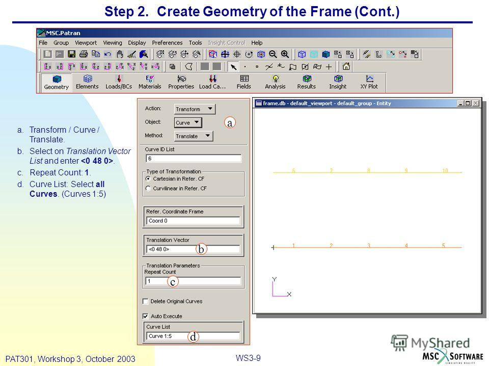 WS3-9 PAT301, Workshop 3, October 2003 Step 2. Create Geometry of the Frame (Cont.) a.Transform / Curve / Translate. b.Select on Translation Vector List and enter. c.Repeat Count: 1. d.Curve List: Select all Curves. (Curves 1:5) a b c d