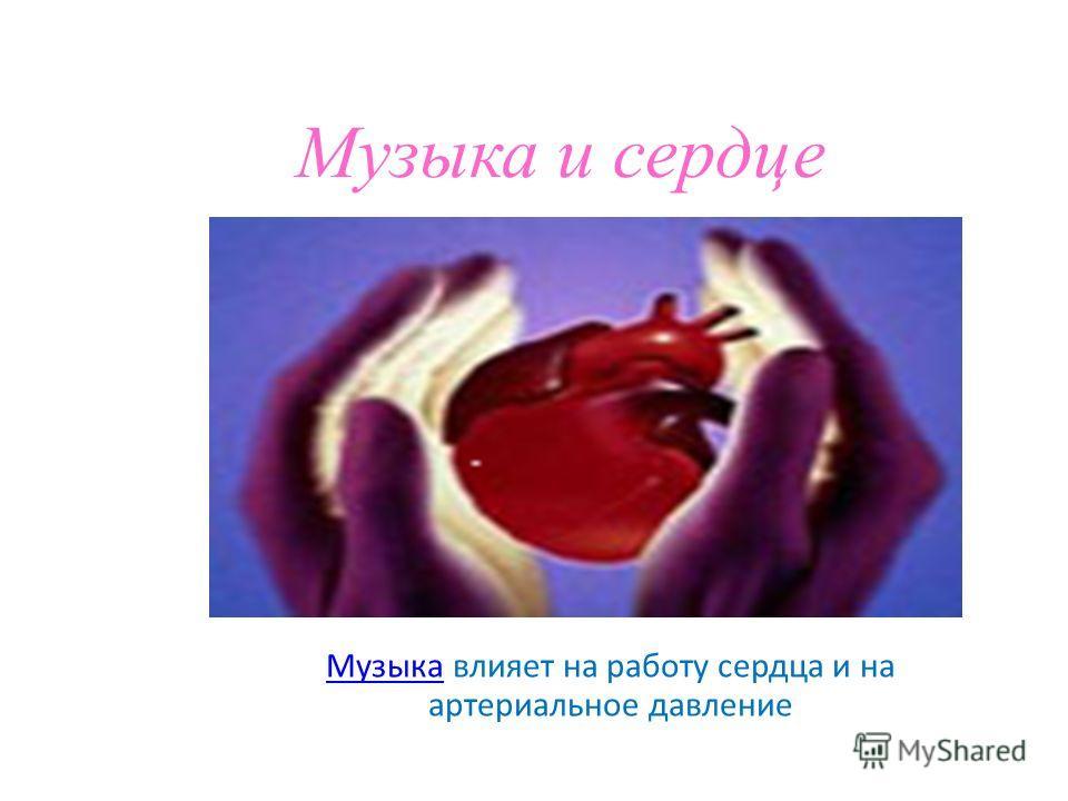 Музыка и сердце Музыка Музыка влияет на работу сердца и на артериальное давление