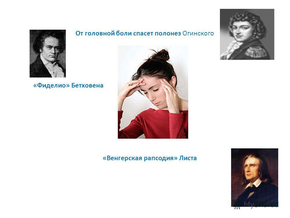 От головной боли спасет полонез Огинского «Фиделио» Бетховена «Венгерская рапсодия» Листа