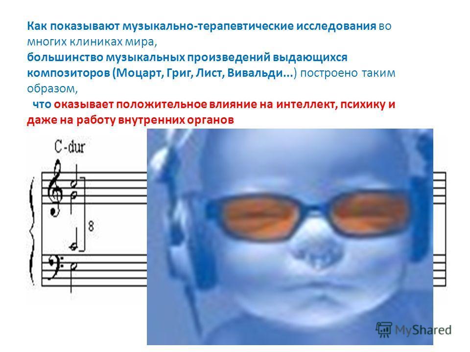 Как показывают музыкально-терапевтические исследования во многих клиниках мира, большинство музыкальных произведений выдающихся композиторов (Моцарт, Григ, Лист, Вивальди...) построено таким образом, что оказывает положительное влияние на интеллект,
