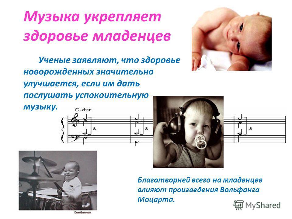 Музыка укрепляет здоровье младенцев Ученые заявляют, что здоровье новорожденных значительно улучшается, если им дать послушать успокоительную музыку. Благотворней всего на младенцев влияют произведения Вольфанга Моцарта.