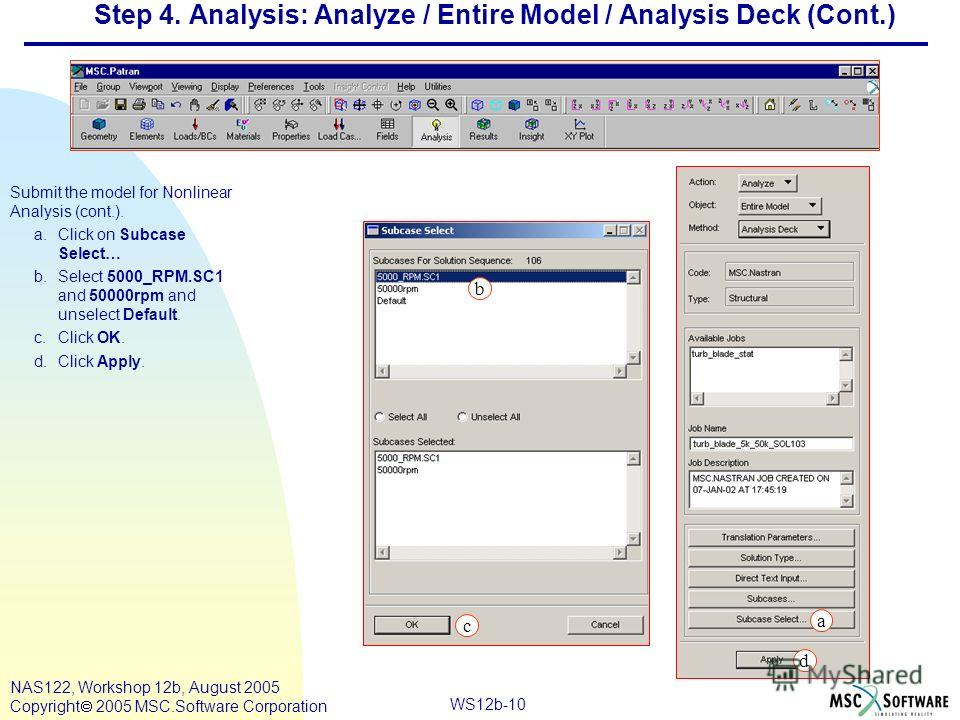 WS12b-10 NAS122, Workshop 12b, August 2005 Copyright 2005 MSC.Software Corporation Step 4. Analysis: Analyze / Entire Model / Analysis Deck (Cont.) Submit the model for Nonlinear Analysis (cont.). a.Click on Subcase Select… b.Select 5000_RPM.SC1 and