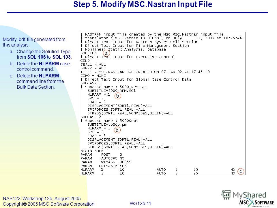 WS12b-11 NAS122, Workshop 12b, August 2005 Copyright 2005 MSC.Software Corporation Step 5. Modify MSC.Nastran Input File Modify.bdf file generated from this analysis. a.Change the Solution Type from SOL 106 to SOL 103. b.Delete the NLPARM case contro