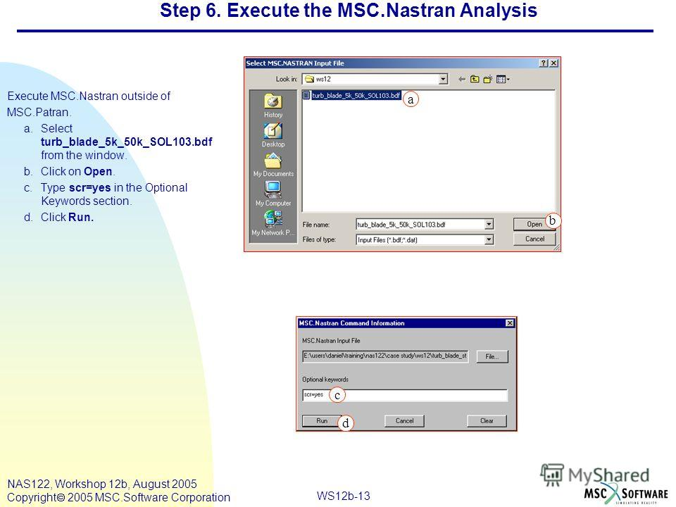 WS12b-13 NAS122, Workshop 12b, August 2005 Copyright 2005 MSC.Software Corporation Step 6. Execute the MSC.Nastran Analysis Execute MSC.Nastran outside of MSC.Patran. a.Select turb_blade_5k_50k_SOL103. bdf from the window. b.Click on Open. c.Type scr