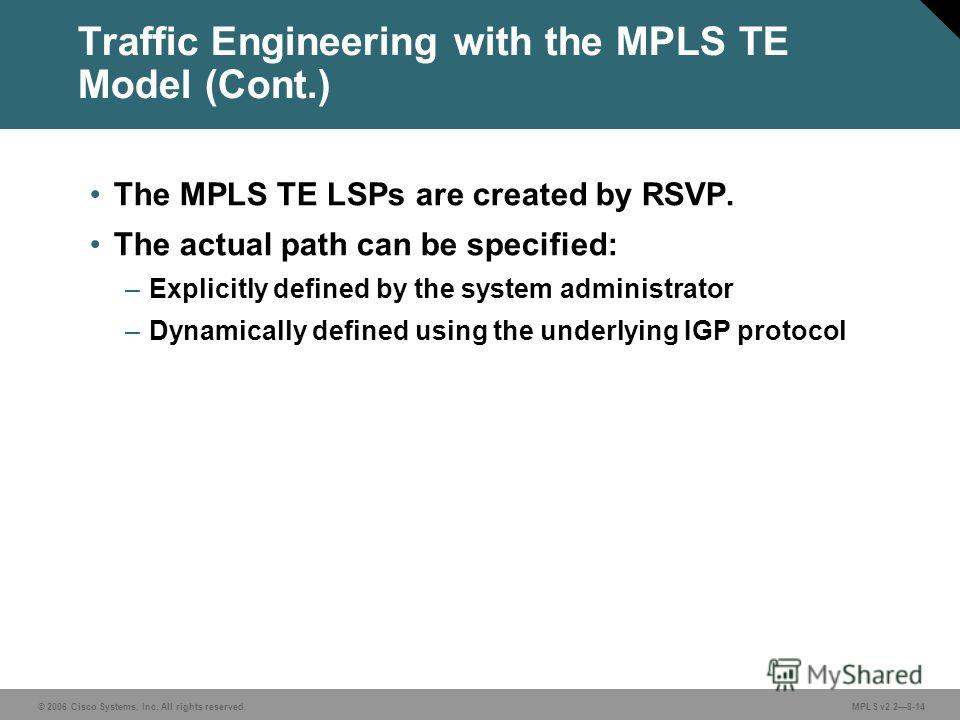 © 2006 Cisco Systems, Inc. All rights reserved. MPLS v2.28-14 Traffic Engineering with the MPLS TE Model (Cont.) The MPLS TE LSPs are created by RSVP. The actual path can be specified: –Explicitly defined by the system administrator –Dynamically defi
