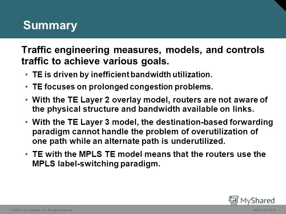 © 2006 Cisco Systems, Inc. All rights reserved. MPLS v2.28-15 Summary Traffic engineering measures, models, and controls traffic to achieve various goals. TE is driven by inefficient bandwidth utilization. TE focuses on prolonged congestion problems.