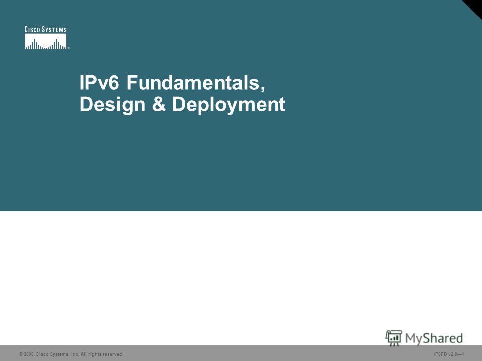 © 2006 Cisco Systems, Inc. All rights reserved. IP6FD v2.01 IPv6 Fundamentals, Design & Deployment