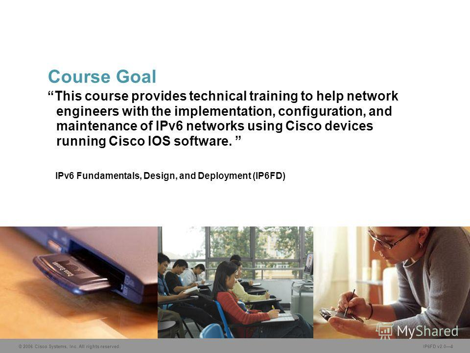 © 2006 Cisco Systems, Inc. All rights reserved. IP6FD v2.04 This course provides technical training to help network engineers with the implementation, configuration, and maintenance of IPv6 networks using Cisco devices running Cisco IOS software. IPv