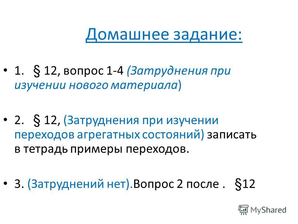 Домашнее задание: 1. § 12, вопрос 1-4 (Затруднения при изучении нового материала) 2. § 12, (Затруднения при изучении переходов агрегатных состояний) записать в тетрадь примеры переходов. 3. (Затруднений нет).Вопрос 2 после. §12