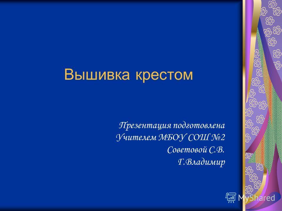 Вышивка крестом Презентация подготовлена Учителем МБОУ СОШ 2 Советовой С.В. Г.Владимир