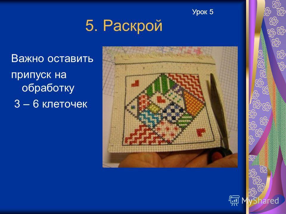 5. Раскрой Важно оставить припуск на обработку 3 – 6 клеточек Урок 5