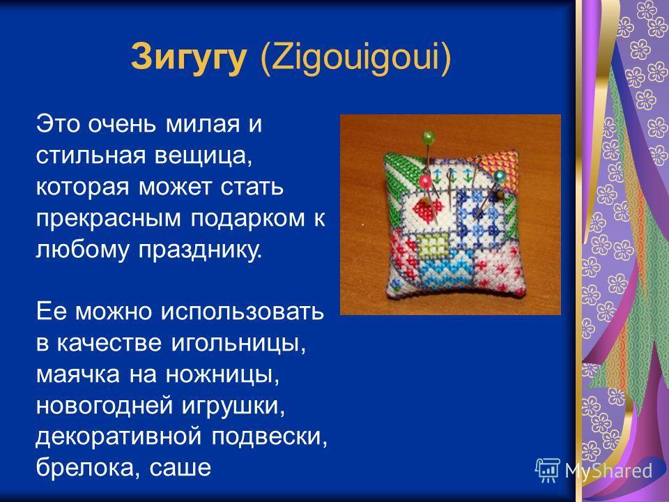 Зигугу (Zigouigoui) Это очень милая и стильная вещица, которая может стать прекрасным подарком к любому празднику. Ее можно использовать в качестве игольницы, маячка на ножницы, новогодней игрушки, декоративной подвески, брелока, саше