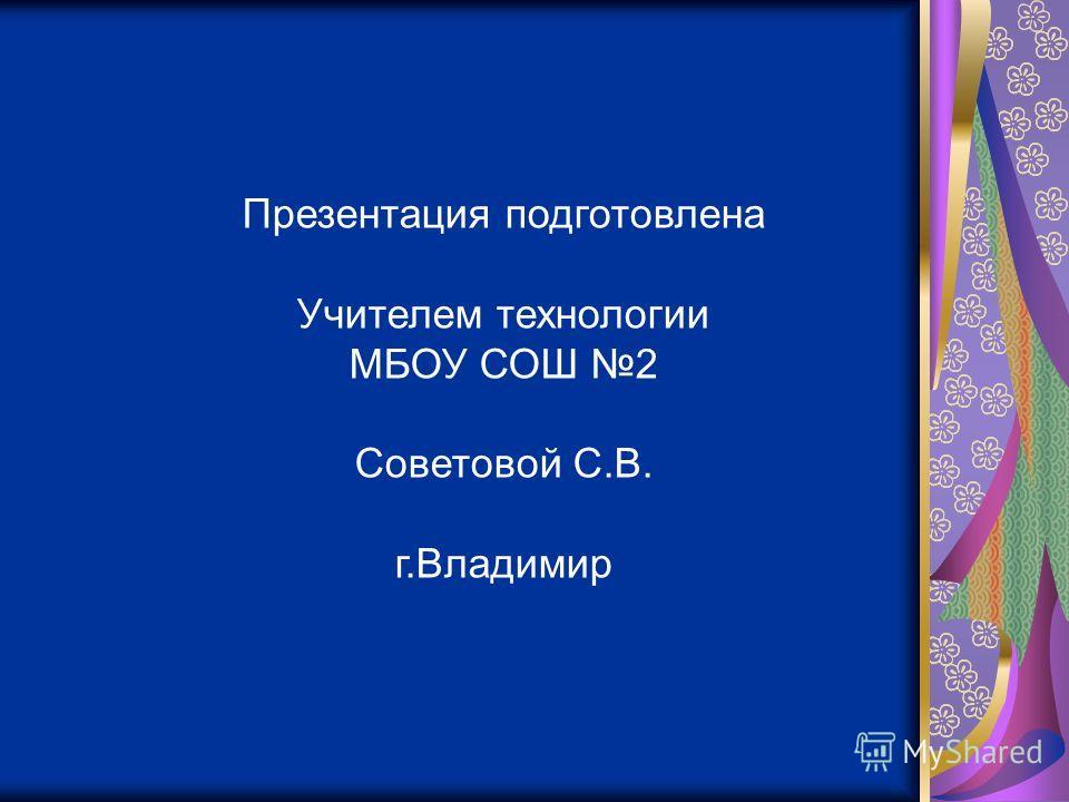 Презентация подготовлена Учителем технологии МБОУ СОШ 2 Советовой С.В. г.Владимир
