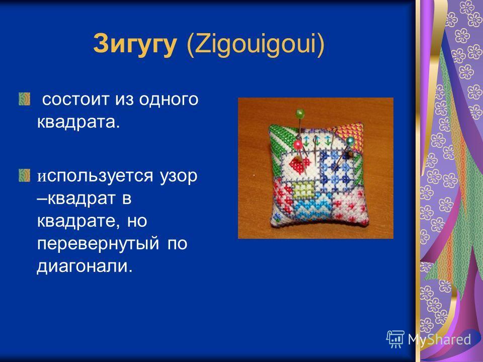 Зигугу (Zigouigoui) состоит из одного квадрата. и спользуется узор –квадрат в квадрате, но перевернутый по диагонали.