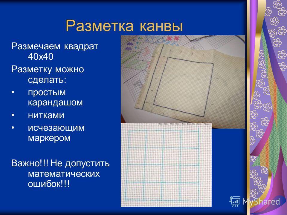 Разметка канвы Размечаем квадрат 40 х 40 Разметку можно сделать: простым карандашом нитками исчезающим маркером Важно!!! Не допустить математических ошибок!!!