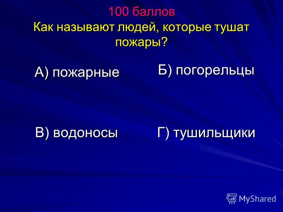 100 баллов Как называют людей, которые тушат пожары? А) пожарные Б) погорельцы В) водоносы Г) тушильщики