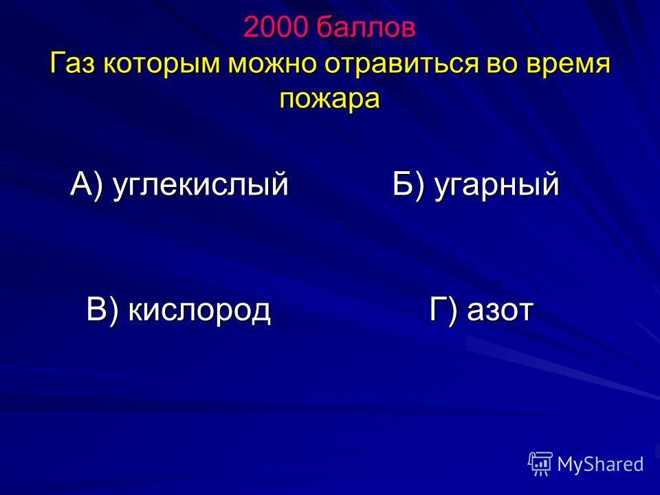 2000 баллов Газ которым можно отравиться во время пожара А) углекислый Б) угарный В) кислород Г) азот