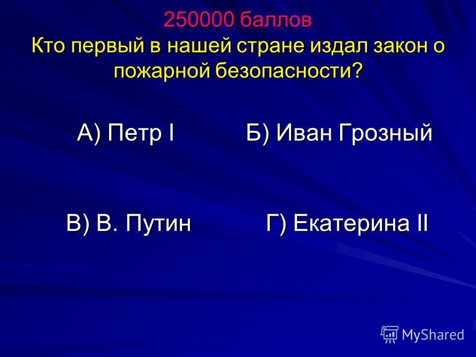250000 баллов Кто первый в нашей стране издал закон о пожарной безопасности? А) Петр I Б) Иван Грозный В) В. Путин Г) Екатерина II