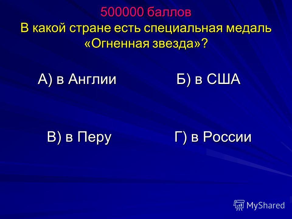 500000 баллов В какой стране есть специальная медаль «Огненная звезда»? А) в Англии Б) в США В) в Перу Г) в России