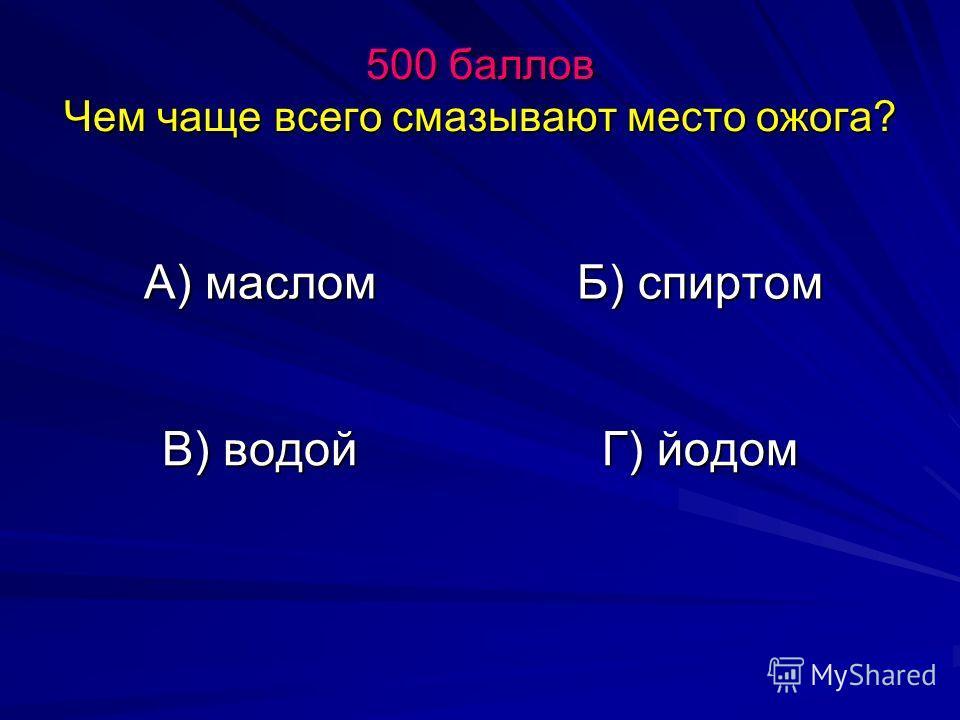 500 баллов Чем чаще всего смазывают место ожога? А) маслом Б) спиртом В) водой Г) йодом