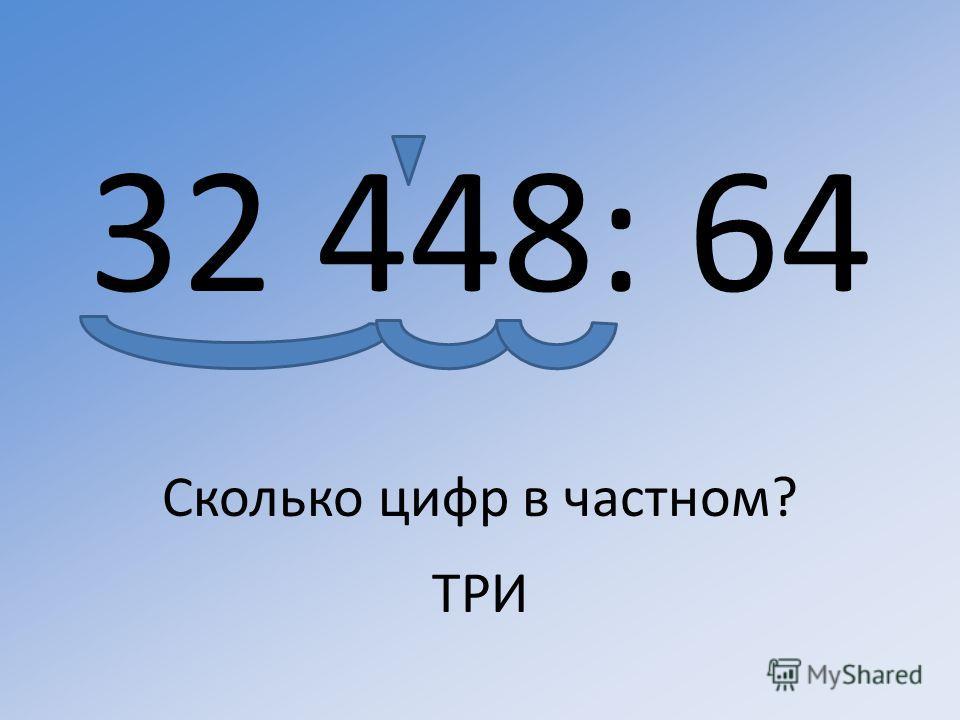 32 448: 64 Сколько цифр в частном? ТРИ