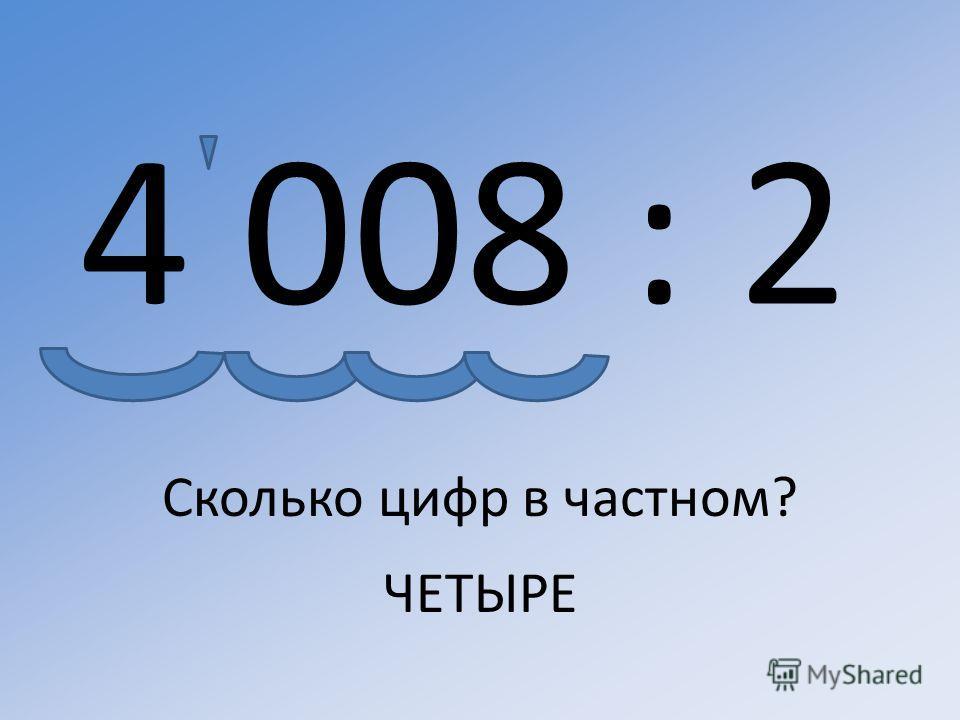 4 008 : 2 Сколько цифр в частном? ЧЕТЫРЕ