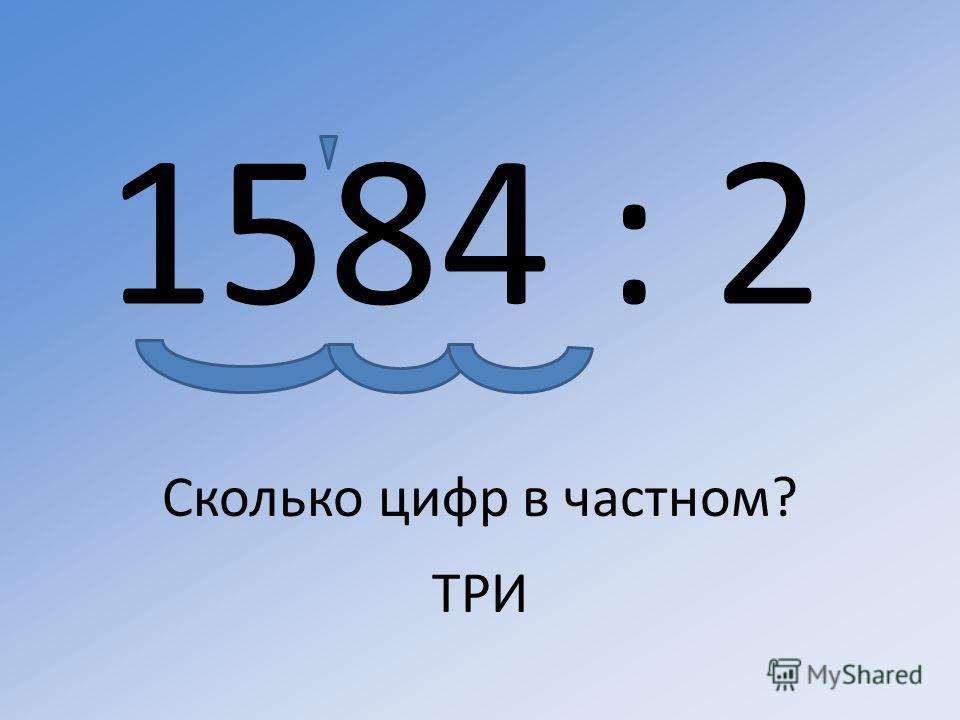 1584 : 2 Сколько цифр в частном? ТРИ