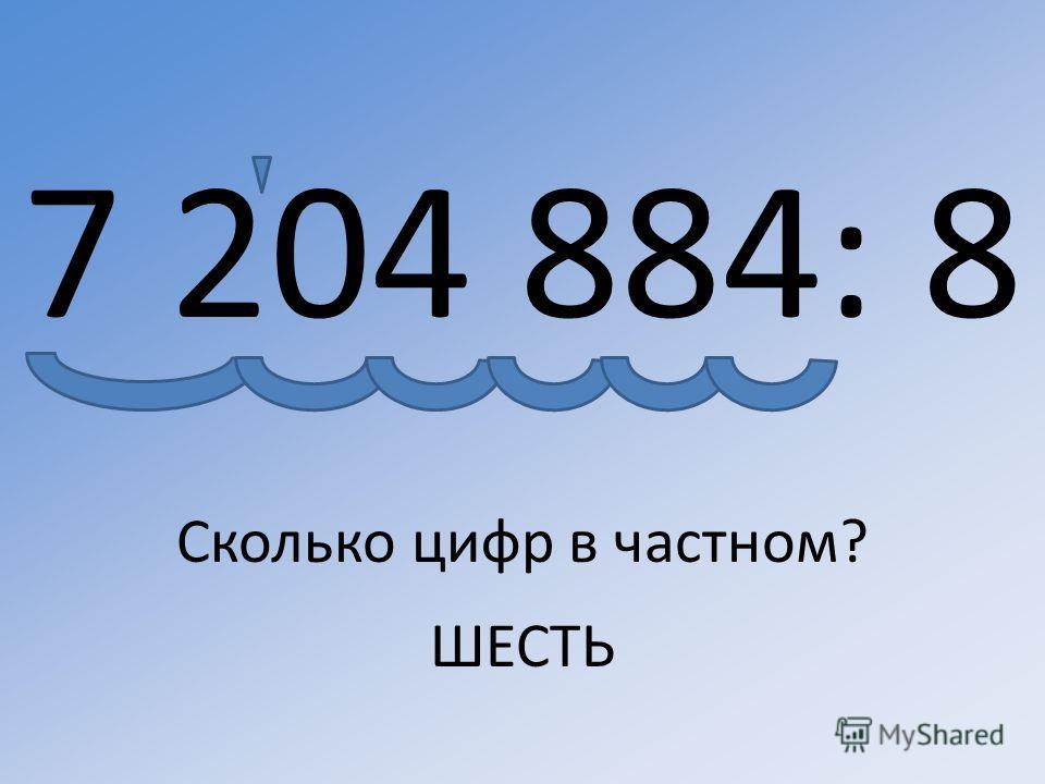 7 204 884: 8 Сколько цифр в частном? ШЕСТЬ