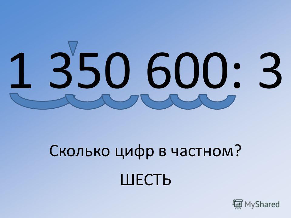 1 350 600: 3 Сколько цифр в частном? ШЕСТЬ