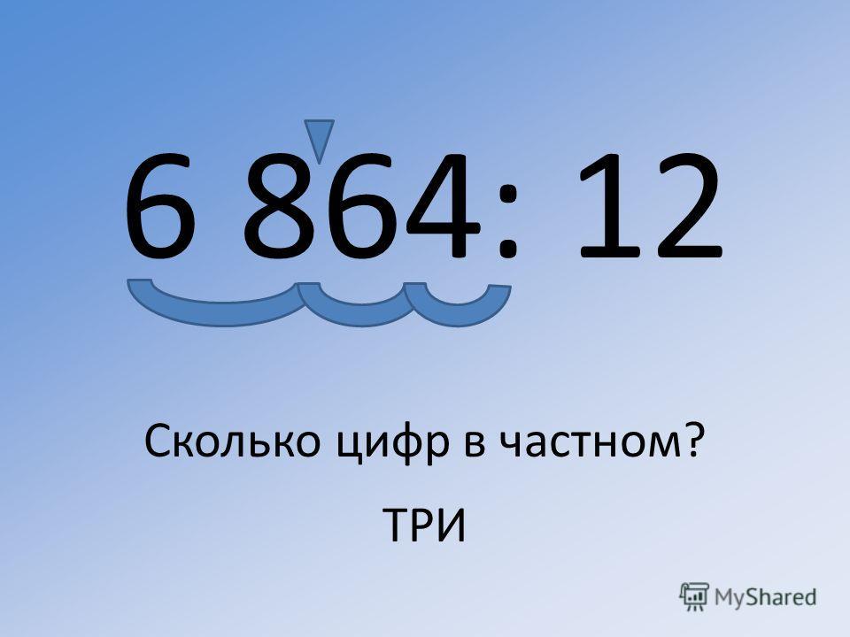 6 864: 12 Сколько цифр в частном? ТРИ