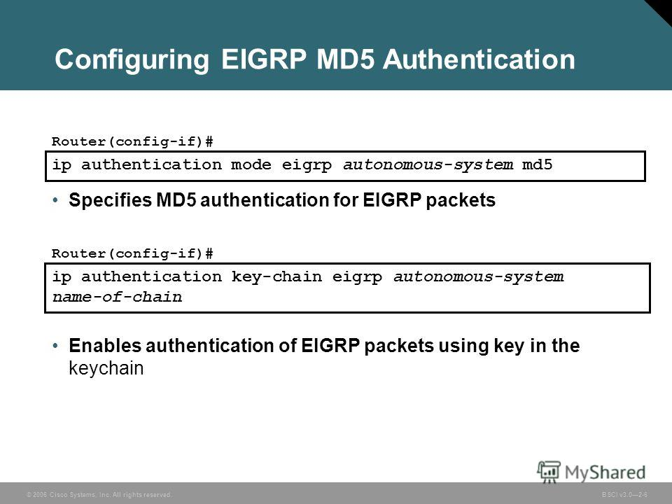 © 2006 Cisco Systems, Inc. All rights reserved. BSCI v3.02-6 Configuring EIGRP MD5 Authentication ip authentication mode eigrp autonomous-system md5 Router(config-if)# Specifies MD5 authentication for EIGRP packets Router(config-if)# ip authenticatio