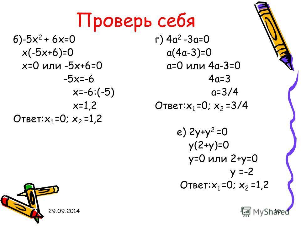 29.09.201410 Проверь себя б)-5 х 2 + 6 х=0 х(-5 х+6)=0 х=0 или -5 х+6=0 -5 х=-6 х=-6:(-5) х=1,2 Ответ:х 1 =0; х 2 =1,2 е) 2 у+у 2 =0 у(2+у)=0 у=0 или 2+у=0 у =-2 Ответ:х 1 =0; х 2 =1,2 г) 4 а 2 -3 а=0 а(4 а-3)=0 а=0 или 4 а-3=0 4 а=3 а=3/4 Ответ:х 1