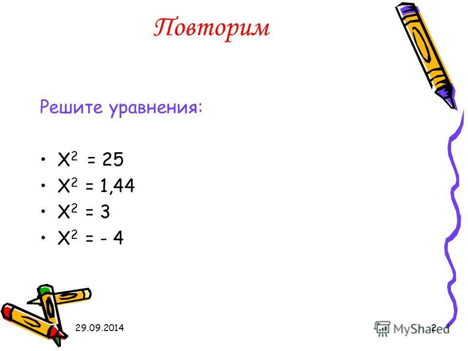 29.09.20142 Повторим Решите уравнения: X 2 = 25 X 2 = 1,44 X 2 = 3 X 2 = - 4