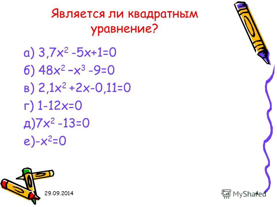 29.09.20144 Является ли квадратным уравнение? а) 3,7 х 2 -5 х+1=0 б) 48 х 2 –х 3 -9=0 в) 2,1 х 2 +2 х-0,11=0 г) 1-12 х=0 д)7 х 2 -13=0 е)-х 2 =0
