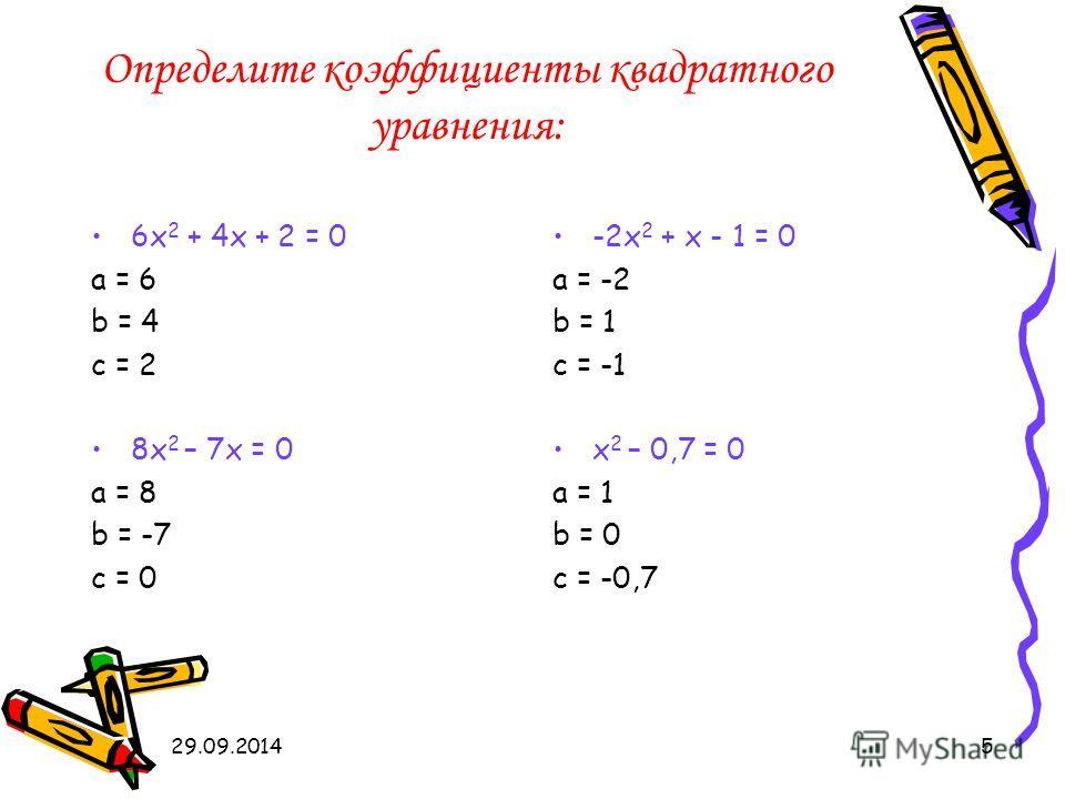 29.09.20145 Определите коэффициенты квадратного уравнения: 6 х 2 + 4 х + 2 = 0 а = 6 b = 4 c = 2 8 х 2 – 7 х = 0 а = 8 b = -7 c = 0 -2 х 2 + х - 1 = 0 а = -2 b = 1 c = -1 х 2 – 0,7 = 0 а = 1 b = 0 c = -0,7
