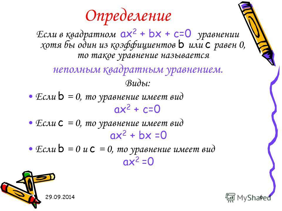 29.09.20146 Определение Если в квадратном ах 2 + bx + c=0 уравнении хотя бы один из коэффициентов b или с равен 0, то такое уравнение называется неполным квадратным уравнением. Виды: Если b = 0, то уравнение имеет вид ах 2 + c=0 Если с = 0, то уравне