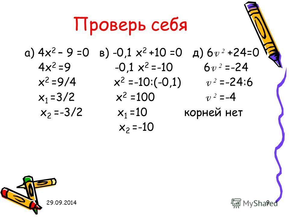 29.09.20149 Проверь себя а) 4 х 2 – 9 =0 в) -0,1 х 2 +10 =0 д) 6 v 2 +24=0 4 х 2 =9 -0,1 х 2 =-10 6 v 2 =-24 х 2 =9/4 х 2 =-10:(-0,1) v 2 =-24:6 х 1 =3/2 х 2 =100 v 2 =-4 х 2 =-3/2 х 1 =10 корней нет х 2 =-10