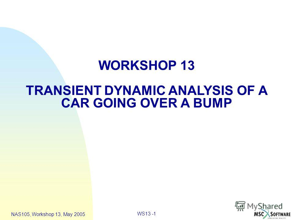 WS13 -1 NAS105, Workshop 13, May 2005 WORKSHOP 13 TRANSIENT DYNAMIC ANALYSIS OF A CAR GOING OVER A BUMP