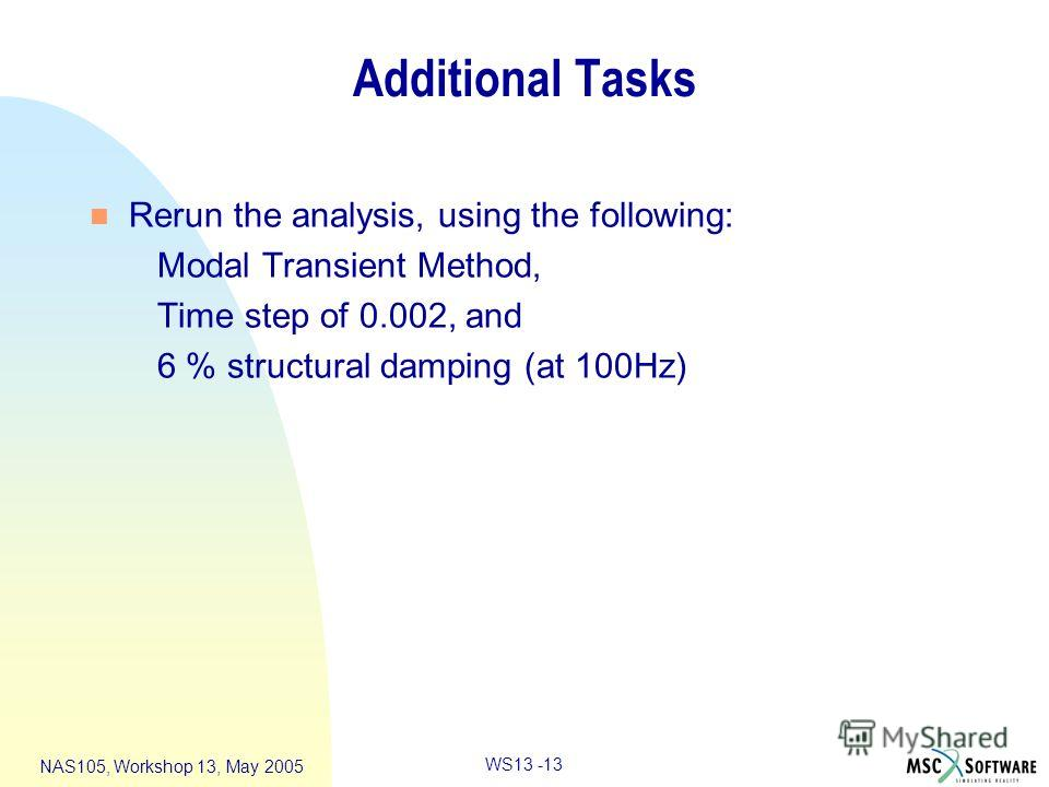WS13 -13 NAS105, Workshop 13, May 2005 Additional Tasks n Rerun the analysis, using the following: Modal Transient Method, Time step of 0.002, and 6 % structural damping (at 100Hz)