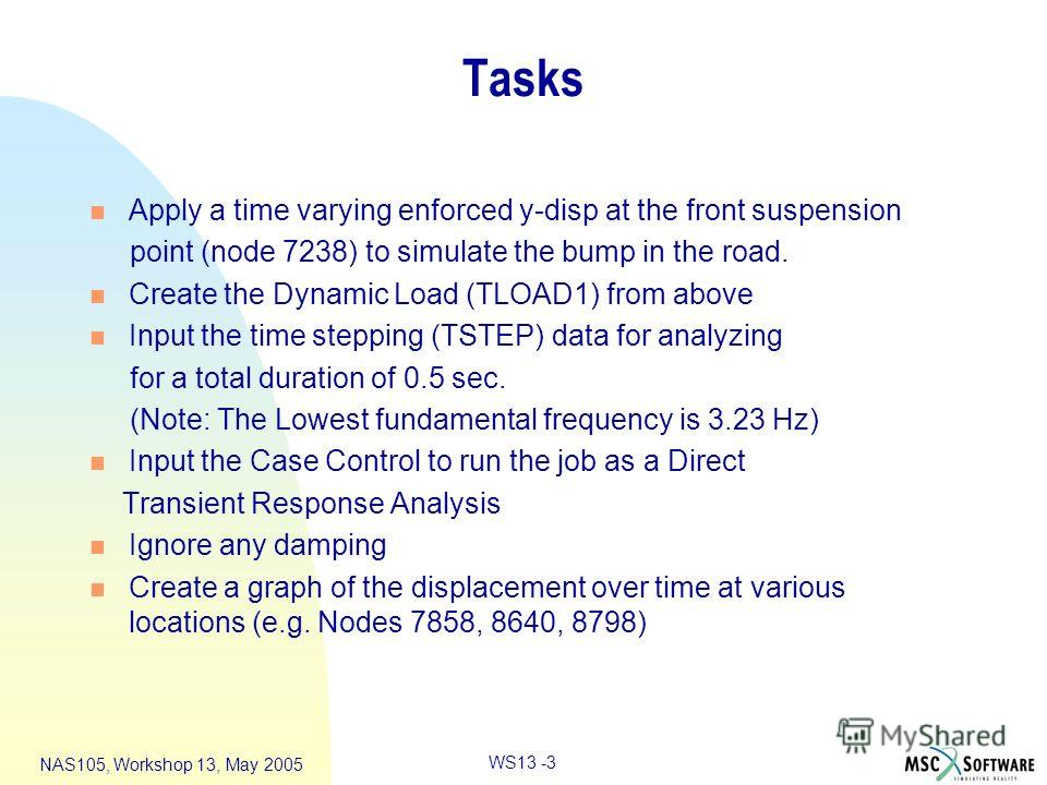 WS13 -3 NAS105, Workshop 13, May 2005 Tasks n Apply a time varying enforced y-disp at the front suspension point (node 7238) to simulate the bump in the road. n Create the Dynamic Load (TLOAD1) from above n Input the time stepping (TSTEP) data for an