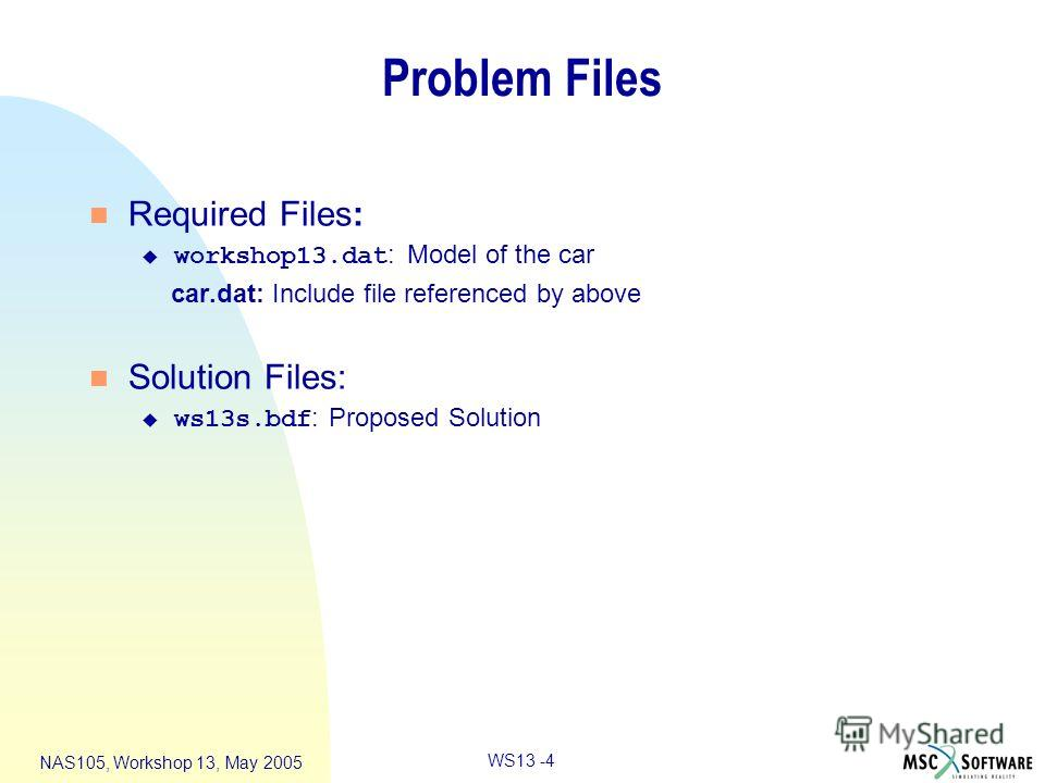 WS13 -4 NAS105, Workshop 13, May 2005 Problem Files n Required Files: workshop13. dat : Model of the car car.dat: Include file referenced by above n Solution Files: ws13s.bdf : Proposed Solution