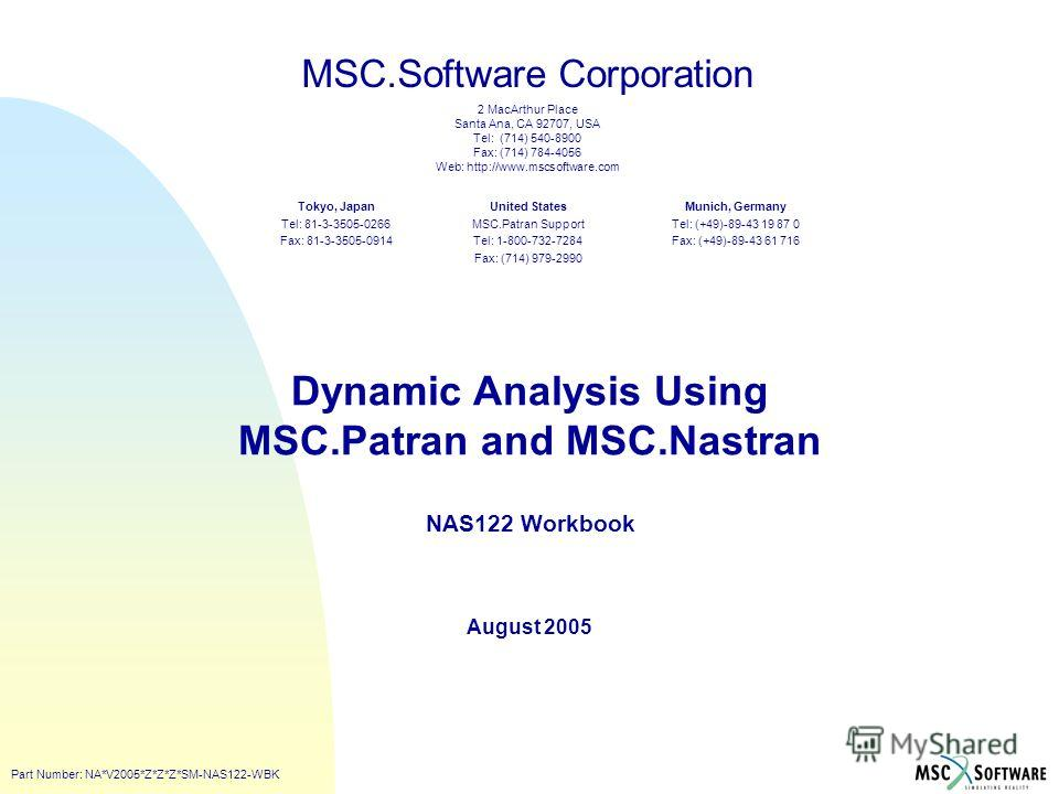 MSC.Software Corporation 2 MacArthur Place Santa Ana, CA 92707, USA Tel: (714) 540-8900 Fax: (714) 784-4056 Web: http://www.mscsoftware.com United States MSC.Patran Support Tel: 1-800-732-7284 Fax: (714) 979-2990 Tokyo, Japan Tel: 81-3-3505-0266 Fax: