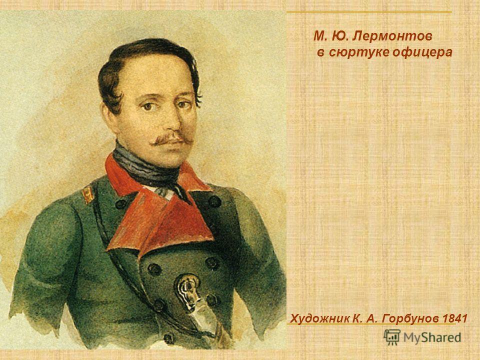 М. Ю. Лермонтов в сюртуке офицера Художник К. А. Горбунов 1841