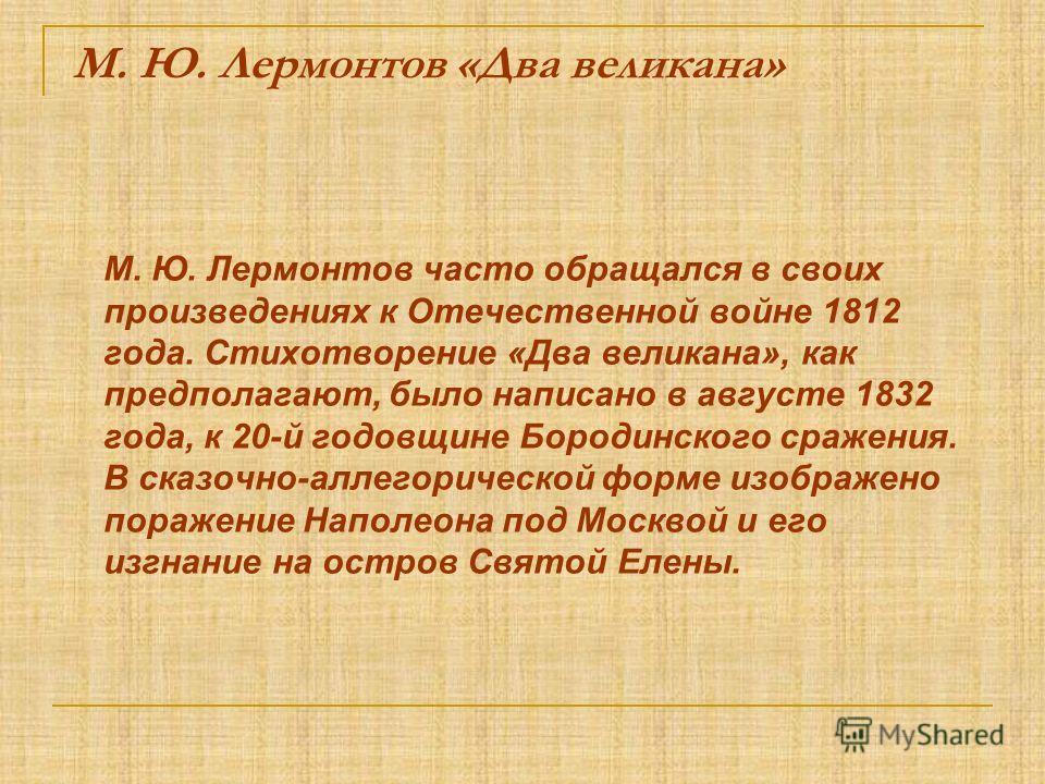М. Ю. Лермонтов «Два великана» М. Ю. Лермонтов часто обращался в своих произведениях к Отечественной войне 1812 года. Стихотворение «Два великана», как предполагают, было написано в августе 1832 года, к 20-й годовщине Бородинского сражения. В сказочн