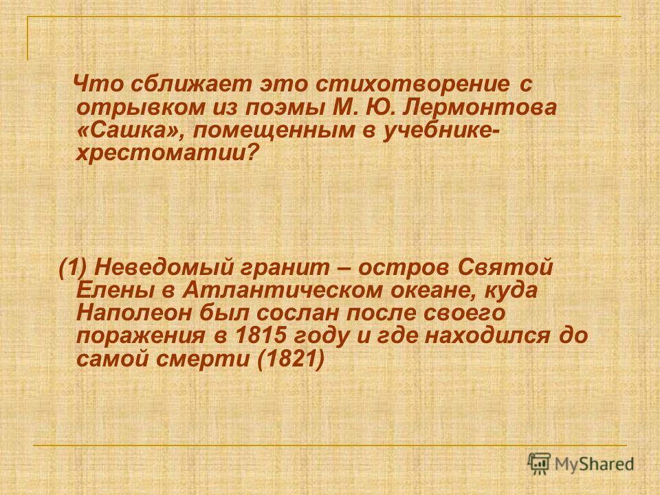 Что сближает это стихотворение с отрывком из поэмы М. Ю. Лермонтова «Сашка», помещенным в учебнике- хрестоматии? (1) Неведомый гранит – остров Святой Елены в Атлантическом океане, куда Наполеон был сослан после своего поражения в 1815 году и где нахо