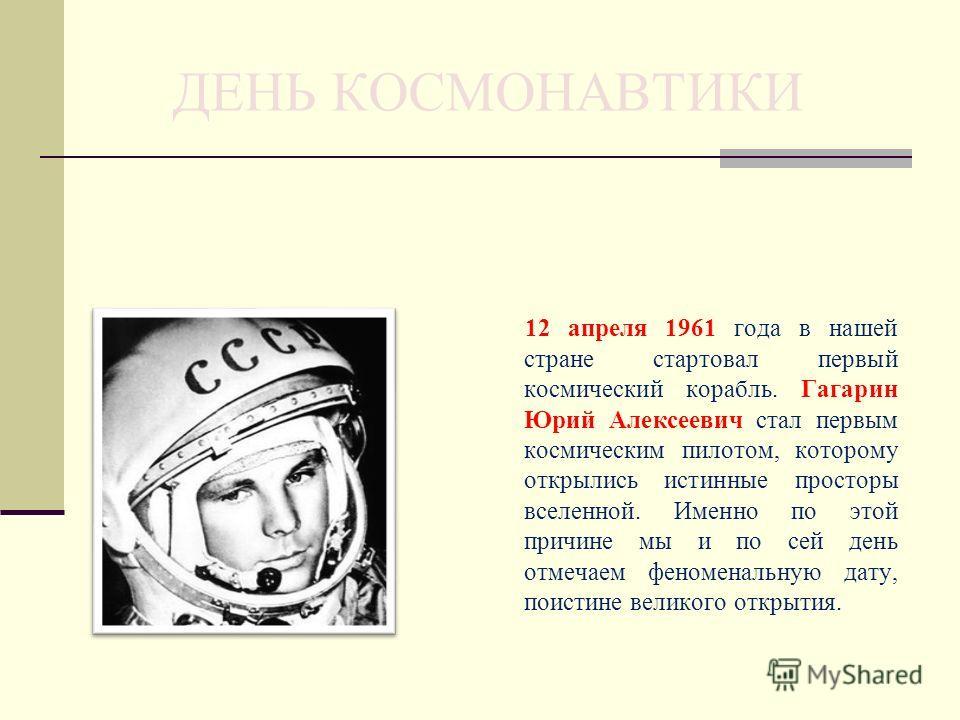 ДЕНЬ КОСМОНАВТИКИ 12 апреля 1961 года в нашей стране стартовал первый космический корабль. Гагарин Юрий Алексеевич стал первым космическим пилотом, которому открылись истинные просторы вселенной. Именно по этой причине мы и по сей день отмечаем феном