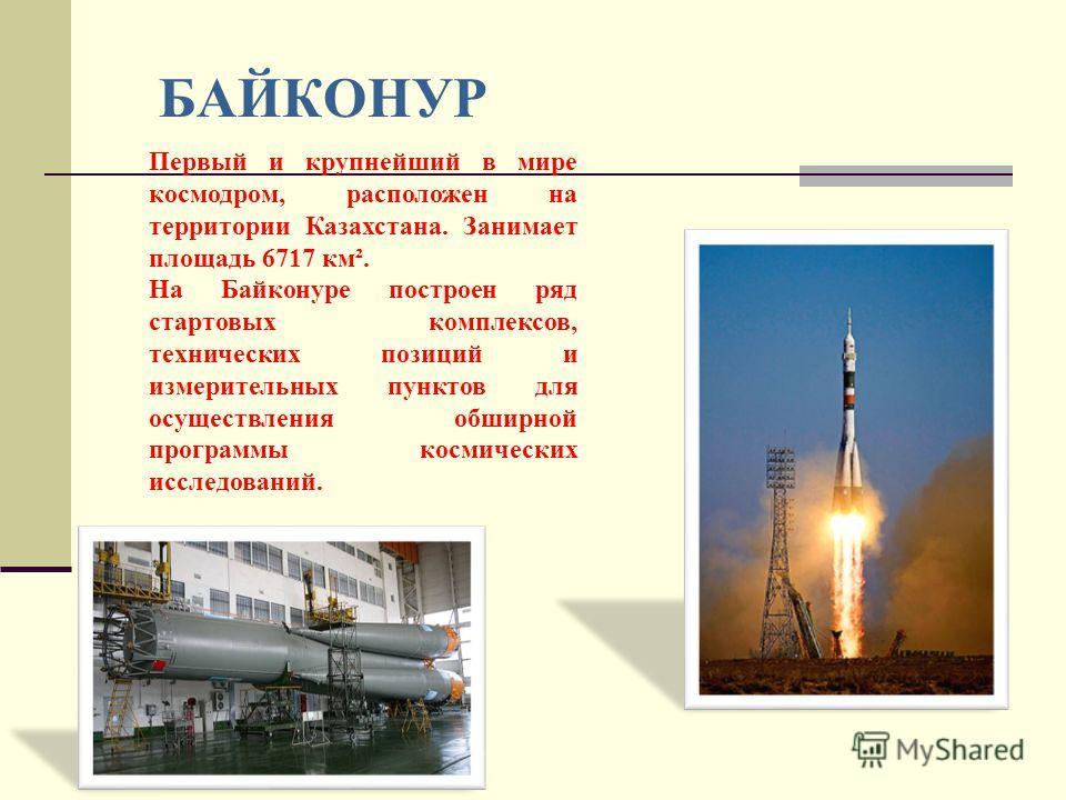 БАЙКОНУР Первый и крупнейший в мире космодром, расположен на территории Казахстана. Занимает площадь 6717 км². На Байконуре построен ряд стартовых комплексов, технических позиций и измерительных пунктов для осуществления обширной программы космически